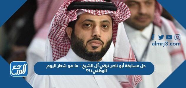 حل مسابقة أبو ناصر تركي آل الشيخ – ما هو شعار اليوم الوطني٩١؟