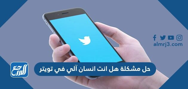 حل مشكلة هل انت انسان آلي في تويتر