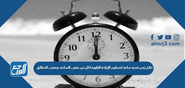 خلال زمن قدره ساعة تتساوى الإزاحة الزاوية لكل من عقرب الساعة، وعقرب الدقائق