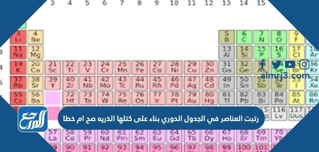 رتبت العناصر في الجدول الدوري بناء على كتلها الذريه صح ام خطا