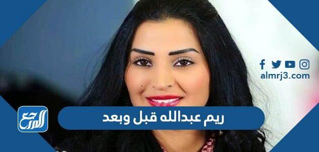 ريم عبدالله قبل وبعد