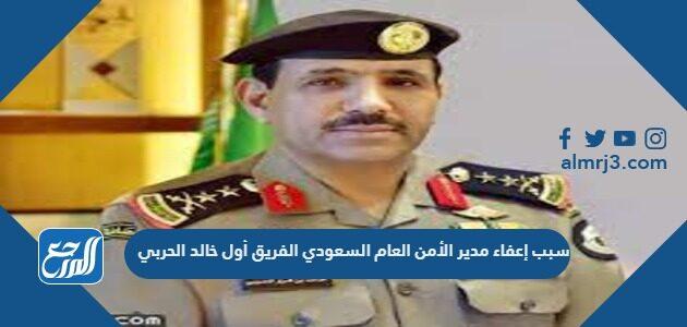 سبب إعفاء مدير الأمن العام السعودي الفريق أول خالد الحربي