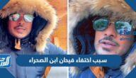 سبب اختفاء فيحان ابن الصحراء