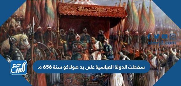 سقطت الدولة العباسية على يد هولاكو سنة 656 ه.