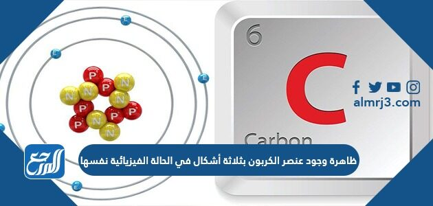 ظاهرة وجود عنصر الكربون بثلاثة أشكال في الحالة الفيزيائية نفسها