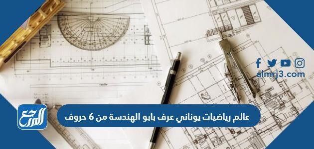 عالم رياضيات يوناني عرف بابو الهندسة من 6 حروف
