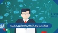 عبارات عن يوم المعلم بالانجليزي قصيرة