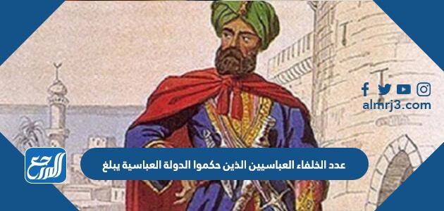 عدد الخلفاء العباسيين الذين حكموا الدولة العباسية يبلغ