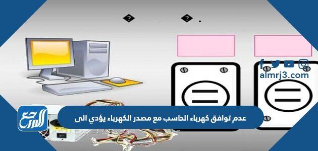 عدم توافق كهرباء الحاسب مع مصدر الكهرباء يؤدي إلى