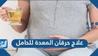 ما هي علاج حرقان المعدة للحامل وما الحالات التي تستدعي زيارة الطبيب