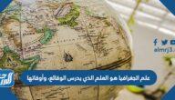 علم الجغرافيا هو العلم الذي يدرس الوقائع، وأوقاتها