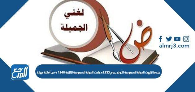 عندما انتهت الدولة السعودية الأولى عام 1233ه عادت الدولة السعودية الثانية 1240 ه من أمثلة مهارة