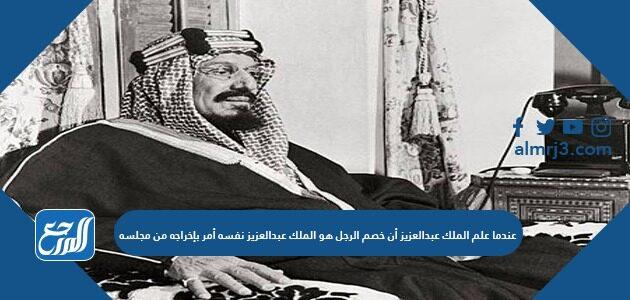 عندما علم الملك عبدالعزيز أن خصم الرجل هو الملك عبدالعزيز نفسه أمر بإخراجه من مجلسه