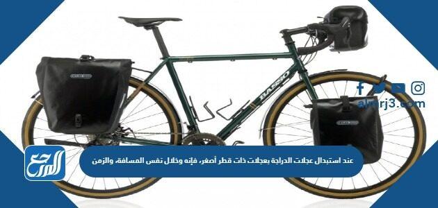 عند استبدال عجلات الدراجة بعجلات ذات قطر أصغر، فإنه وخلال نفس المسافة، والزمن