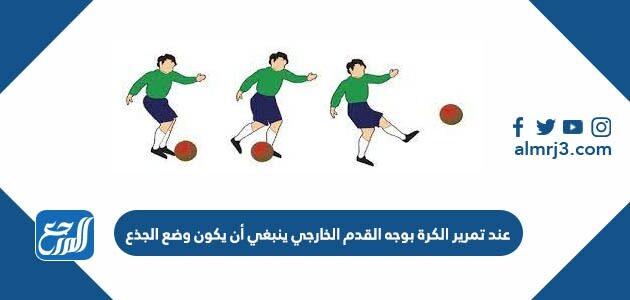 عند تمرير الكرة بوجه القدم الخارجي ينبغي أن يكون وضع الجذع