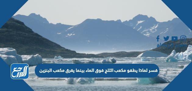فسر لماذا يطفو مكعب الثلج فوق الماء بينما يغرق مكعب البنزين