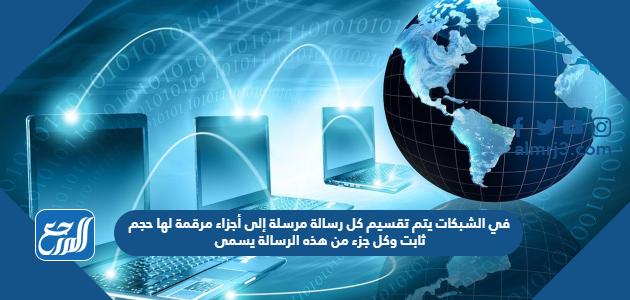 في الشبكات يتم تقسيم كل رسالة مرسلة إلى أجزاء مرقمة لها حجم ثابت وكل جزء من هذه الرسالة يسمى