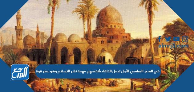 في العصر العباسي الأول تحمل الخلفاء بأنفسهم مهمة نشر الإسلام وهو عصر قوة. صواب خطأ