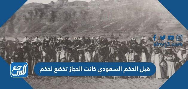 قبل الحكم السعودي كانت الحجاز تخضع لحكم