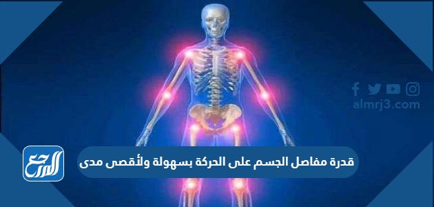 قدرة مفاصل الجسم على الحركة بسهولة ولأقصى مدى