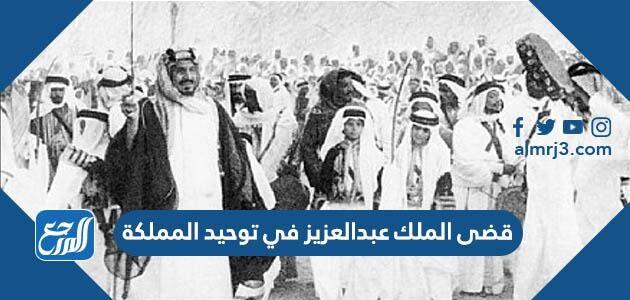 قضى الملك عبدالعزيز في توحيد المملكة