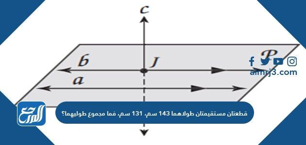 قطعتان مستقيمتان طولاهما ١٤٣ سم، ١٣١ سم، فما مجموع طوليهما؟