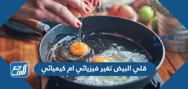 قلي البيض تغير فيزيائي ام كيميائي