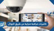 أفضل 10 كاميرات مراقبة منزلية عن طريق الجوال
