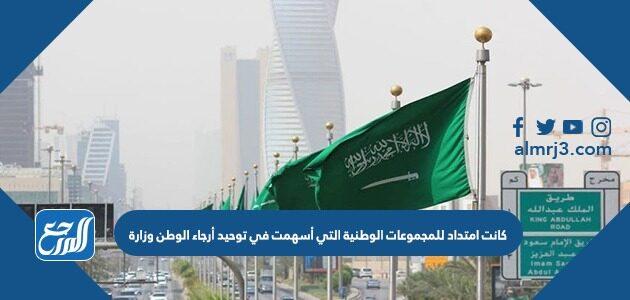 كانت امتداد للمجموعات الوطنية التي أسهمت في توحيد أرجاء الوطن وزارة