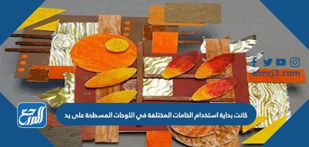 كانت بداية استخدام الخامات المختلفة في اللوحات المسطحة على يد