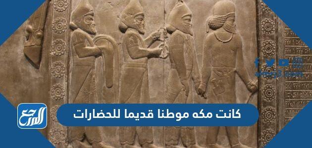 كانت مكه موطنا قديما للحضارات
