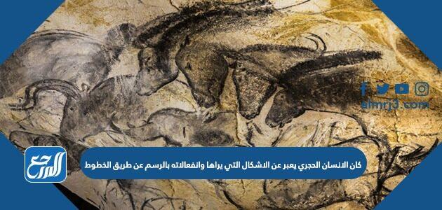 كان الانسان الحجري يعبر عن الاشكال التي يراها وانفعالاته بالرسم عن طريق الخطوط