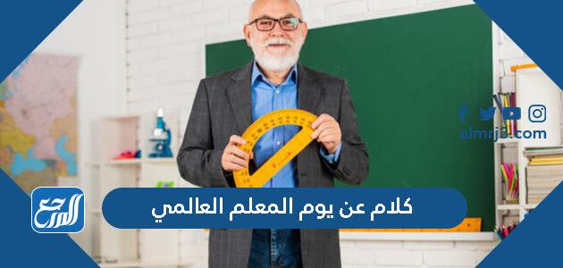 كلام عن يوم المعلم العالمي 1443 ، أجمل عبارات وكلمات عن عيد المعلم 2021