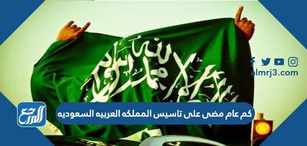 كم عام مضى على تاسيس المملكه العربيه السعوديه