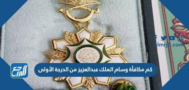 كم مكافأة وسام الملك عبدالعزيز من الدرجة الأولى