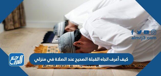 كيف أعرف اتجاه القبلة الصحيح عند الصلاة من منزلي