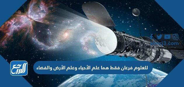 للعلوم فرعان فقط هما علم الأحياء وعلم الأرض والفضاء