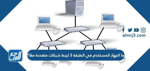 ما الجهاز المستخدم في الطبقة 3 لربط شبكات متعددة معًا؟