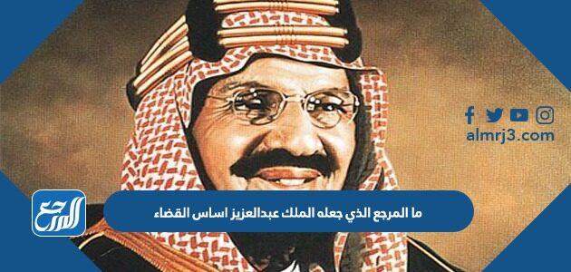 ما المرجع الذي جعله الملك عبدالعزيز اساس القضاء