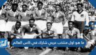ما هو اول منتخب عربي شارك في كاس العالم