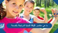 ما هي عناصر الِلياقة البدنية المرتبطة بالصحة