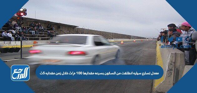 معدل تسارع سياره انطلقت من السكون بسرعه مقدارها 100 م/ث خلال زمن مقداره 5ث