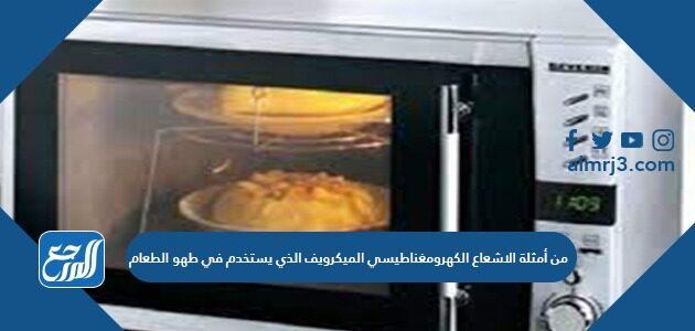 من أمثلة الاشعاع الكهرومغناطيسي الميكرويف الذي يستخدم في طهو الطعام
