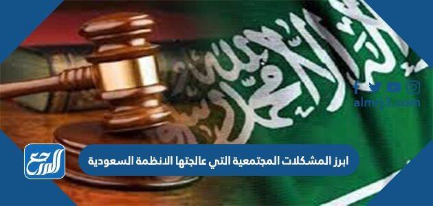 من ابرز المشكلات المجتمعية التي عالجتها الانظمة السعودية