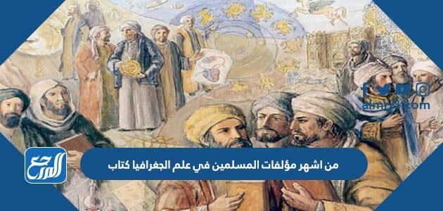 من اشهر مؤلفات المسلمين في علم الجغرافيا كتاب
