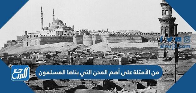 من الأمثلة على أهم المدن التي بناها المسلمون