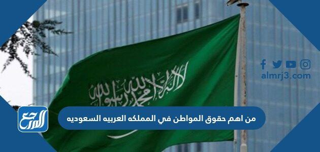 من اهم حقوق المواطن في المملكه العربيه السعوديه