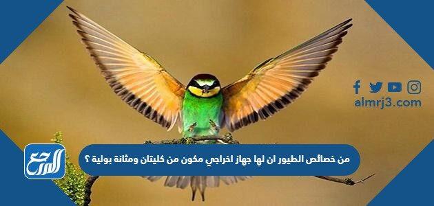 من خصائص الطيور ان لها جهاز اخراجي مكون من كليتان ومثانة بولية ؟