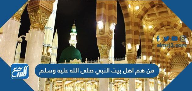 من هم اهل بيت النبي صلى الله عليه وسلم