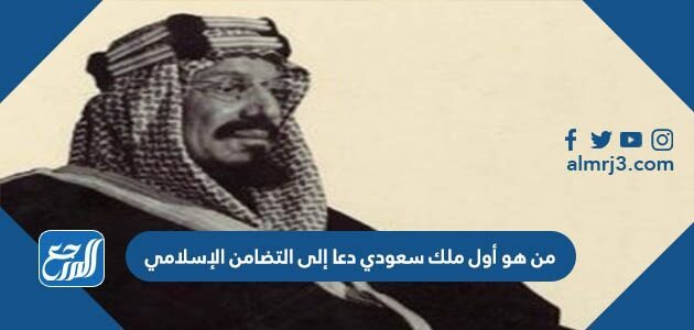من هو أول ملك سعودي دعا إلى التضامن الإسلامي